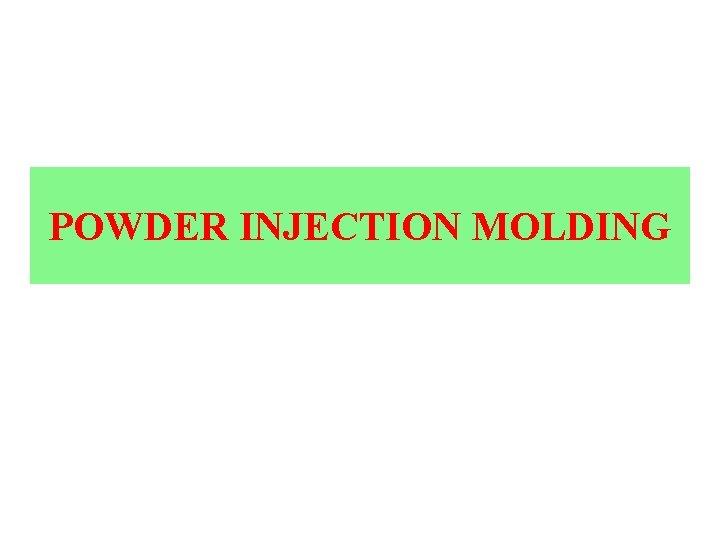 POWDER INJECTION MOLDING POWDER INJECTION MOLDING The Powder