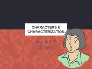 CHARACTERS CHARACTERIZATION English 7 CP Mr Snow CHARACTERS