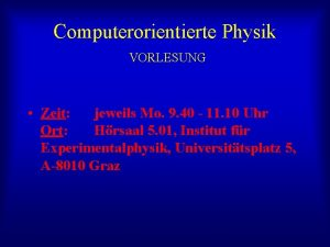 Computerorientierte Physik VORLESUNG Zeit jeweils Mo 9 40