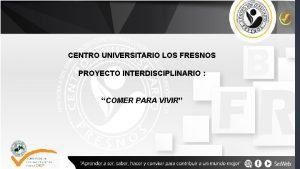CENTRO UNIVERSITARIO LOS FRESNOS PROYECTO INTERDISCIPLINARIO COMER PARA