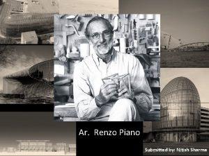 Ar Renzo Piano Submitted by Nitish Sharma Renzo