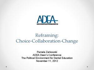 Reframing ChoiceCollaborationChange Pamela Zarkowski ADEA Deans Conference The
