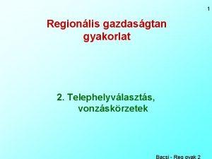 1 Regionlis gazdasgtan gyakorlat 2 Telephelyvlaszts vonzskrzetek Bacsi