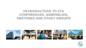 INTRODUCTION TO ITU CONFERENCES ASSEMBLIES MEETINGS AND STUDY