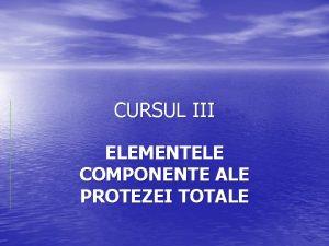 CURSUL III ELEMENTELE COMPONENTE ALE PROTEZEI TOTALE DEFINIIE