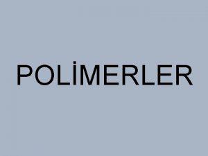 POLMERLER Polimerler ok sayda ayn veya farkl atomik