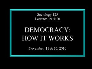 Sociology 125 Lectures 19 20 DEMOCRACY HOW IT