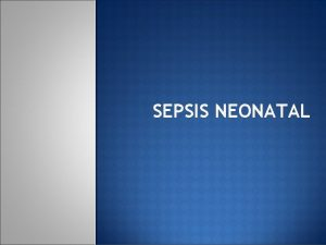 SEPSIS NEONATAL DEFINICIN Se define sepsis neonatal como