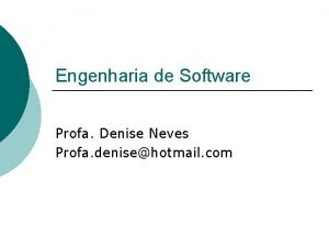 Engenharia de Software Profa Denise Neves Profa denisehotmail