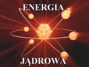ENERGIA JDROWA to energia wydzielana podczas przemian jdrowych