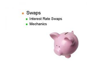 n Swaps n n Interest Rate Swaps Mechanics
