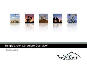 Tangle Creek Corporate Overview December 2016 Tangle Creek