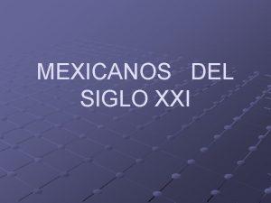 MEXICANOS DEL SIGLO XXI Este mensaje intenta iniciar