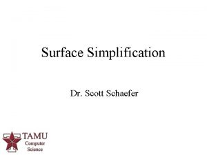 Surface Simplification Dr Scott Schaefer 1 Surface Simplification