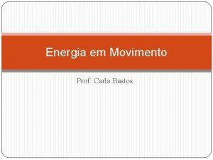 Energia em Movimento Prof Carla Bastos 1 Trabalho