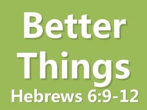 Better Things Hebrews 6 9 12 A Better