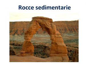 Rocce sedimentarie Le ROCCE SEDIMENTARIE le rocce sedimentarie