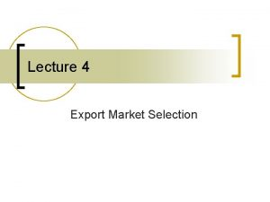 Lecture 4 Export Market Selection Export Market Selection