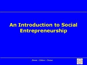 An Introduction to Social Entrepreneurship Dream Believe Pursue