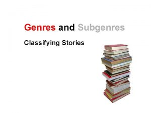 Genres and Subgenres Classifying Stories Genres and Subgenres