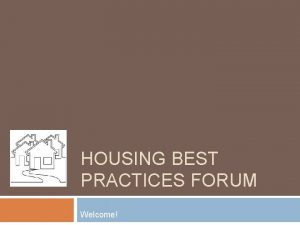 HOUSING BEST PRACTICES FORUM Welcome Agenda Welcome and