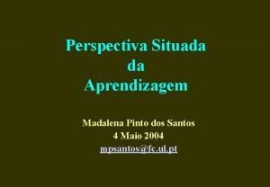 Perspectiva Situada da Aprendizagem Madalena Pinto dos Santos