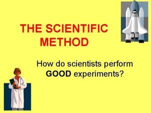 THE SCIENTIFIC METHOD How do scientists perform GOOD