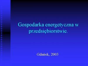 Gospodarka energetyczna w przedsibiorstwie Gdask 2003 Wiadomoci wstpne