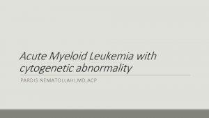 Acute Myeloid Leukemia with cytogenetic abnormality PARDIS NEMATOLLAHI