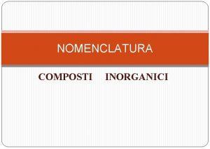 NOMENCLATURA COMPOSTI INORGANICI ELEMENTI Metalli Nonmetalli e Semimetalli