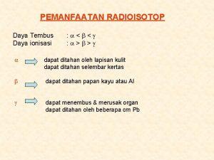 PEMANFAATAN RADIOISOTOP Daya Tembus Daya ionisasi dapat ditahan