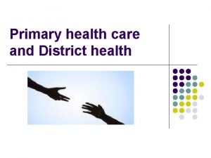 Primary health care and District health Primary healthcare