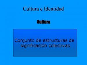 Cultura e Identidad Cultura Conjunto de estructuras de