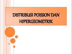 DISTRIBUSI POISSON DAN HIPERGEOMETRIK SEJARAH DISTRIBUSI POISSON Distribusi