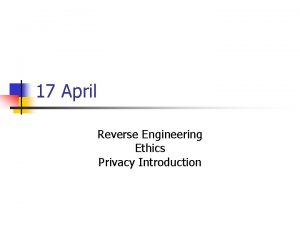17 April Reverse Engineering Ethics Privacy Introduction Reverse