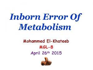 Inborn Error Of Metabolism Mohammed ElKhateeb MGL8 April