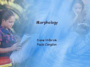 Morphology Diane Hilbrink Paula Congdon Morphology the study