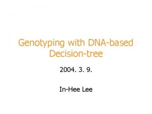 Genotyping with DNAbased Decisiontree 2004 3 9 InHee