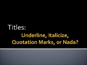 Titles Underline Italicize Quotation Marks or Nada YOUR