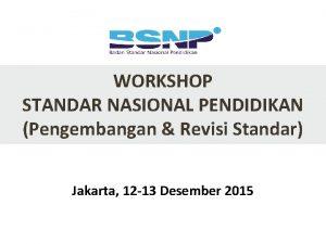 WORKSHOP STANDAR NASIONAL PENDIDIKAN Pengembangan Revisi Standar Jakarta