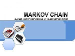 MARKOV CHAIN LONGRUN PROPERTIES OF MARKOV CHAINS LONGRUN