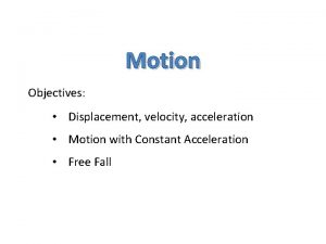Motion Objectives Displacement velocity acceleration Motion with Constant