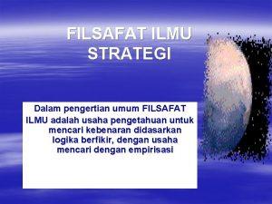 FILSAFAT ILMU STRATEGI Dalam pengertian umum FILSAFAT ILMU