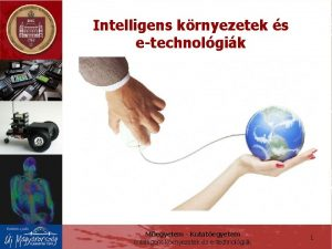 Intelligens krnyezetek s etechnolgik Megyetem Kutategyetem Intelligens krnyezetek