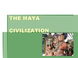 THE MAYA CIVILIZATION Geography A Growing Civilization The