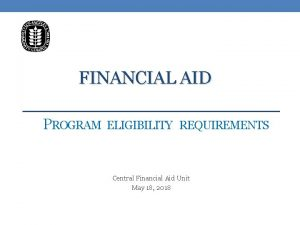 FINANCIAL AID PROGRAM ELIGIBILITY REQUIREMENTS Central Financial Aid