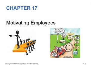 CHAPTER 17 Motivating Employees Copyright 2005 Prentice Hall