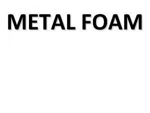 METAL FOAM INTRODUCTION A metal foam is a