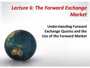 Lecture 6 The Forward Exchange Market Understanding Forward