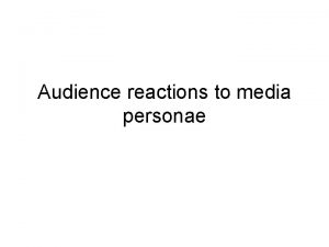 Audience reactions to media personae Audience members can